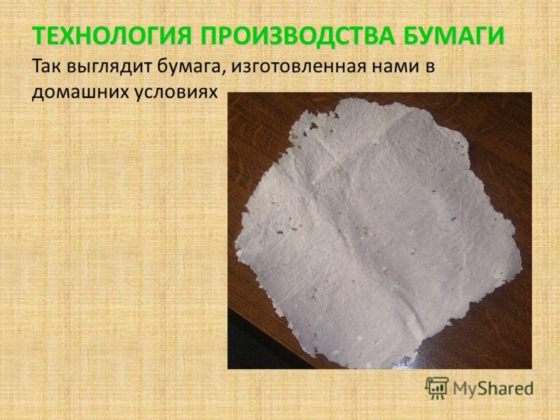 ТЕХНОЛОГИЯ ПРОИЗВОДСТВА БУМАГИ ТЕХНОЛОГИЯ ПРОИЗВОДСТВА БУМАГИ Так выглядит бумага, изготовленная нами в домашних условиях