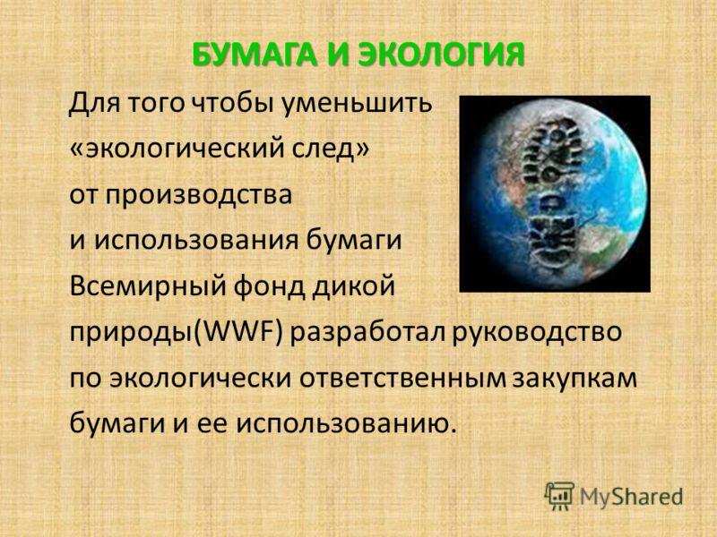 БУМАГА И ЭКОЛОГИЯ Для того чтобы уменьшить «экологический след» от производства и использования бумаги Всемирный фонд дикой природы(WWF) разработал руководство по экологически ответственным закупкам бумаги и ее использованию.