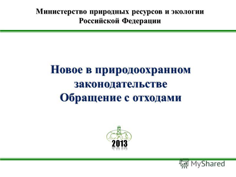 Новое в природоохранном законодательстве Обращение с отходами Министерство природных ресурсов и экологии Российской Федерации