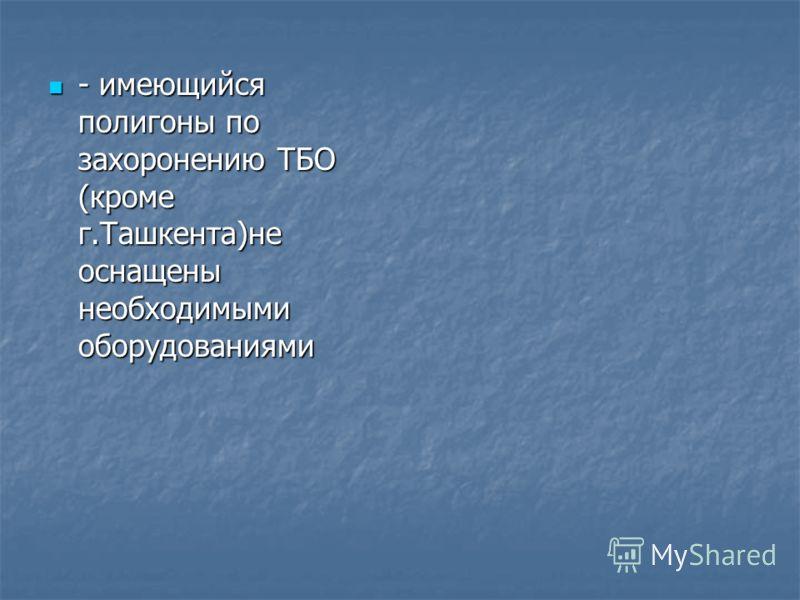 - имеющийся полигоны по захоронению ТБО (кроме г.Ташкента)не оснащены необходимыми оборудованиями - имеющийся полигоны по захоронению ТБО (кроме г.Ташкента)не оснащены необходимыми оборудованиями