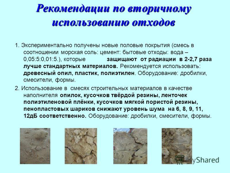 Рекомендации по вторичному использованию отходов 1. Экспериментально получены новые половые покрытия (смесь в соотношении морская соль: цемент: бытовые отходы: вода – 0,05:5:0,01:5.), которые защищают от радиации в 2-2,7 раза лучше стандартных матери