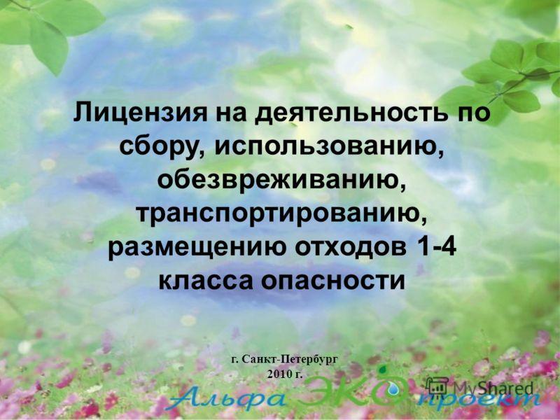 г. Санкт-Петербург 2010 г. Лицензия на деятельность по сбору, использованию, обезвреживанию, транспортированию, размещению отходов 1-4 класса опасноcти