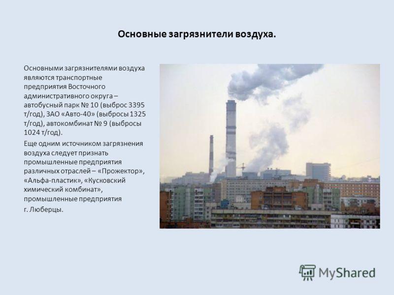 Основные загрязнители воздуха. Основными загрязнителями воздуха являются транспортные предприятия Восточного административного округа – автобусный парк 10 (выброс 3395 т/год), ЗАО «Авто-40» (выбросы 1325 т/год), автокомбинат 9 (выбросы 1024 т/год). Е