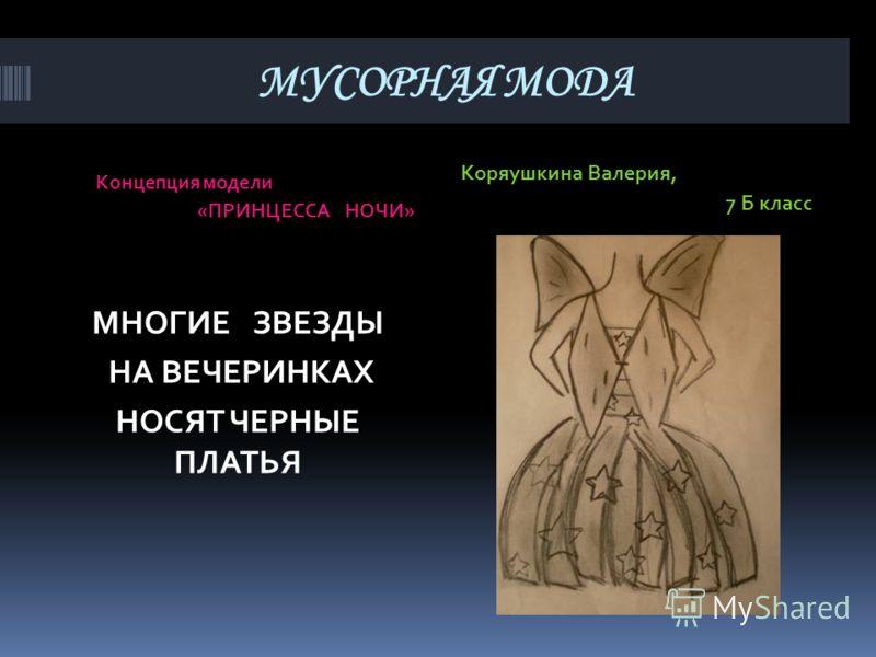 МУСОРНАЯ МОДА Концепция модели «ПРИНЦЕССА НОЧИ» Коряушкина Валерия, 7 Б класс МНОГИЕ ЗВЕЗДЫ НА ВЕЧЕРИНКАХ НОСЯТ ЧЕРНЫЕ ПЛАТЬЯ