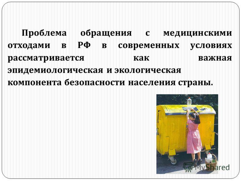 Проблема обращения с медицинскими отходами в РФ в современных условиях рассматривается как важная эпидемиологическая и экологическая компонента безопасности населения страны.