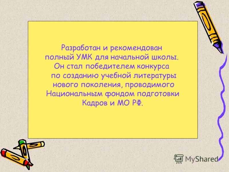 Разработан и рекомендован полный УМК для начальной школы. Он стал победителем конкурса по созданию учебной литературы нового поколения, проводимого Национальным фондом подготовки Кадров и МО РФ.