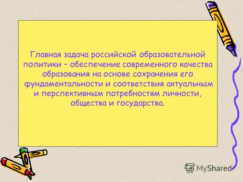 Главная задача российской образовательной политики – обеспечение современного качества образования на основе сохранения его фундаментальности и соответствия актуальным и перспективным потребностям личности, общества и государства.