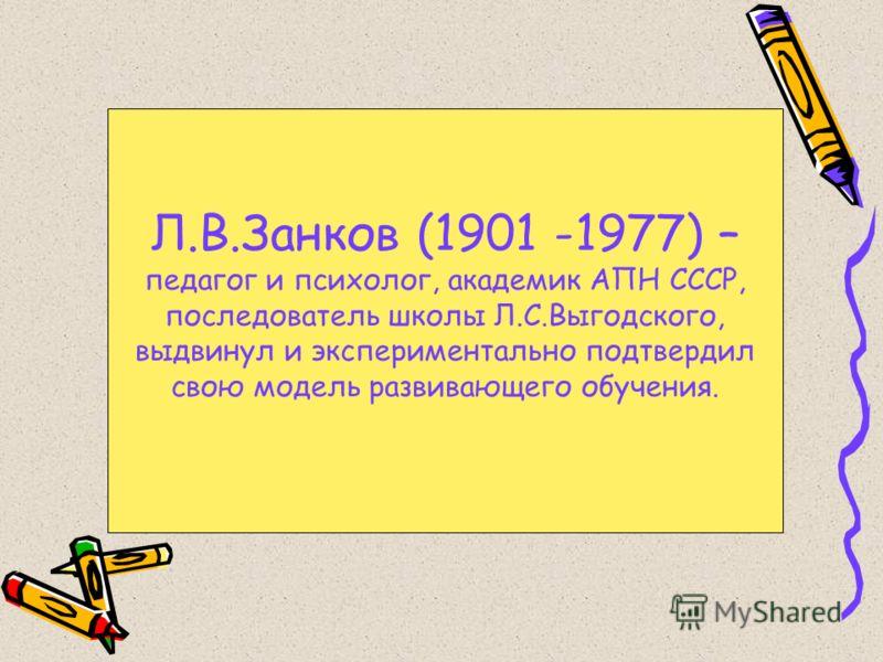 Л.В.Занков (1901 -1977) – педагог и психолог, академик АПН СССР, последователь школы Л.С.Выгодского, выдвинул и экспериментально подтвердил свою модель развивающего обучения.