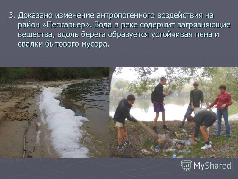 3. Доказано изменение антропогенного воздействия на район «Пескарьер». Вода в реке содержит загрязняющие вещества, вдоль берега образуется устойчивая пена и свалки бытового мусора.