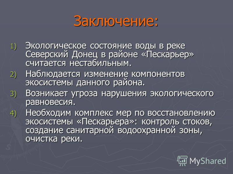 Заключение: 1) Экологическое состояние воды в реке Северский Донец в районе «Пескарьер» считается нестабильным. 2) Наблюдается изменение компонентов экосистемы данного района. 3) Возникает угроза нарушения экологического равновесия. 4) Необходим комп