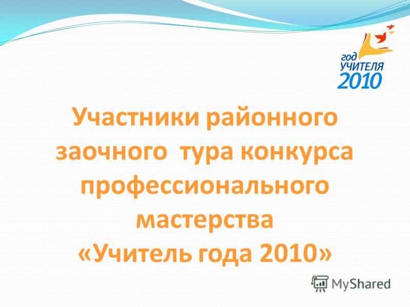Участники районного заочного тура конкурса профессионального мастерства «Учитель года 2010»