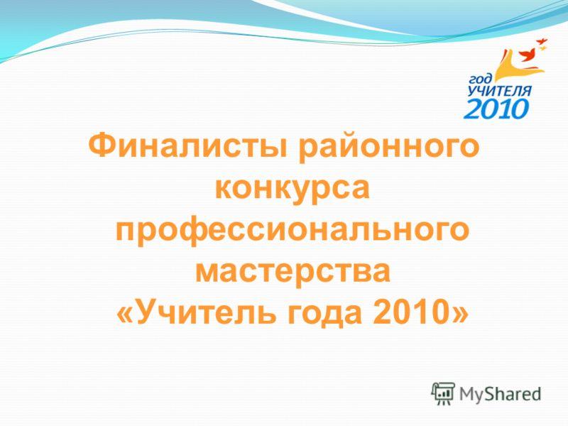 Финалисты районного конкурса профессионального мастерства «Учитель года 2010»