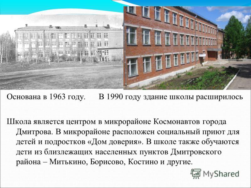 Основана в 1963 году. В 1990 году здание школы расширилось Школа является центром в микрорайоне Космонавтов города Дмитрова. В микрорайоне расположен социальный приют для детей и подростков «Дом доверия». В школе также обучаются дети из близлежащих н