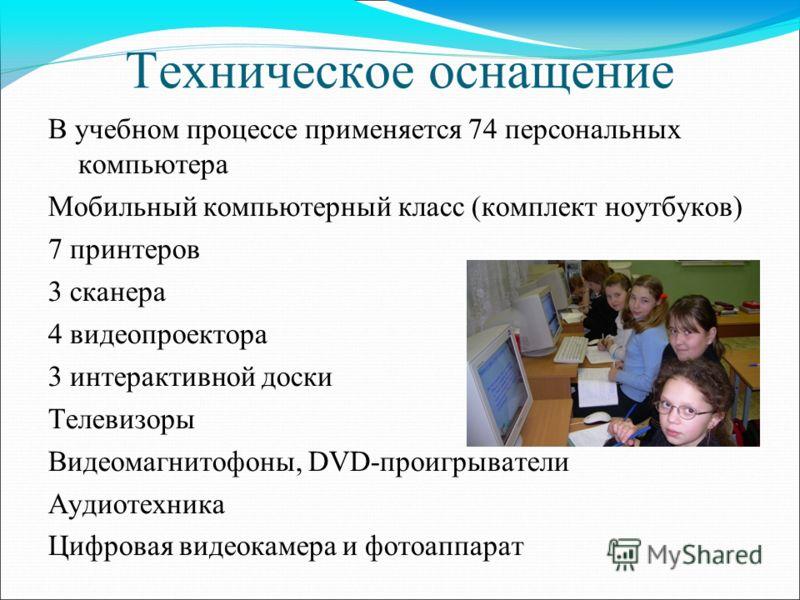 Техническое оснащение В учебном процессе применяется 74 персональных компьютера Мобильный компьютерный класс (комплект ноутбуков) 7 принтеров 3 сканера 4 видеопроектора 3 интерактивной доски Телевизоры Видеомагнитофоны, DVD-проигрыватели Аудиотехника