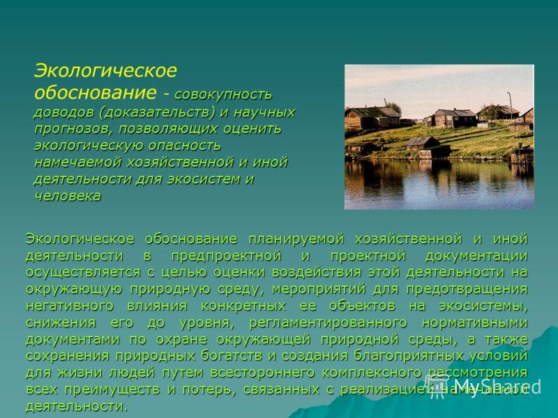 совокупность доводов (доказательств) и научных прогнозов, позволяющих оценить экологическую опасность намечаемой хозяйственной и иной деятельности для экосистем и человека Экологическое обоснование - совокупность доводов (доказательств) и научных про