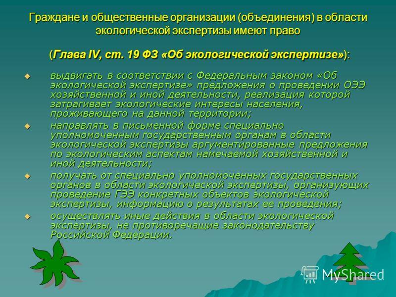 Граждане и общественные организации (объединения) в области экологической экспертизы имеют право (Глава IV, ст. 19 ФЗ «Об экологической экспертизе»): выдвигать в соответствии с Федеральным законом «Об экологической экспертизе» предложения о проведени