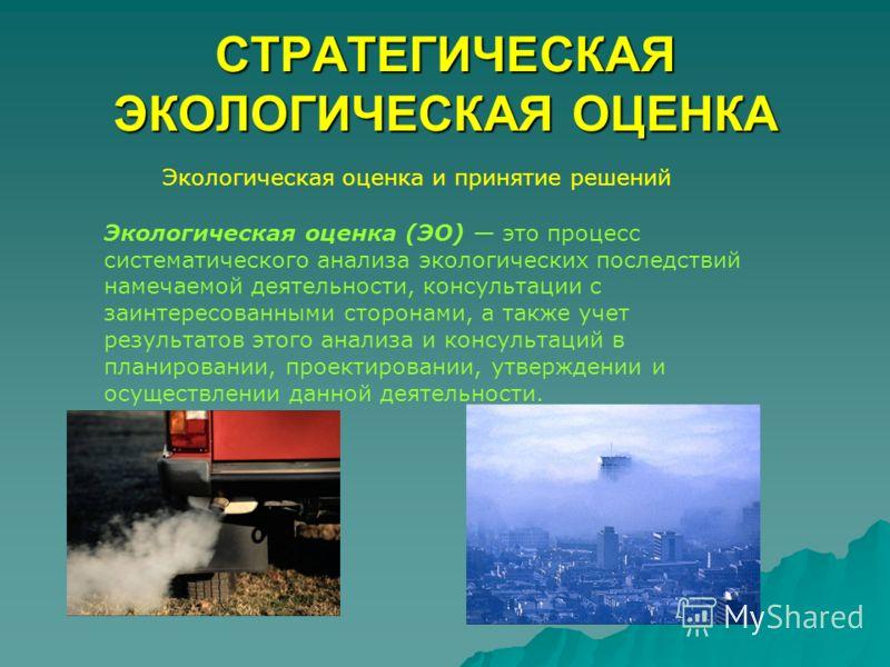 СТРАТЕГИЧЕСКАЯ ЭКОЛОГИЧЕСКАЯ ОЦЕНКА Экологическая оценка и принятие решений Экологическая оценка (ЭО) это процесс систематического анализа экологических последствий намечаемой деятельности, консультации с заинтересованными сторонами, а также учет рез