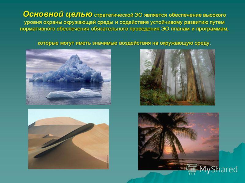 Основной целью стратегической ЭО является обеспечение высокого уровня охраны окружающей среды и содействие устойчивому развитию путем нормативного обеспечения обязательного проведения ЭО планам и программам, которые могут иметь значимые воздействия н