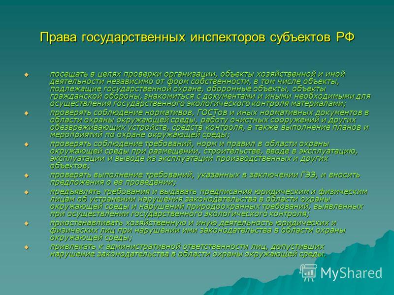 Права государственных инспекторов субъектов РФ посещать в целях проверки организации, объекты хозяйственной и иной деятельности независимо от форм собственности, в том числе объекты, подлежащие государственной охране, оборонные объекты, объекты гражд