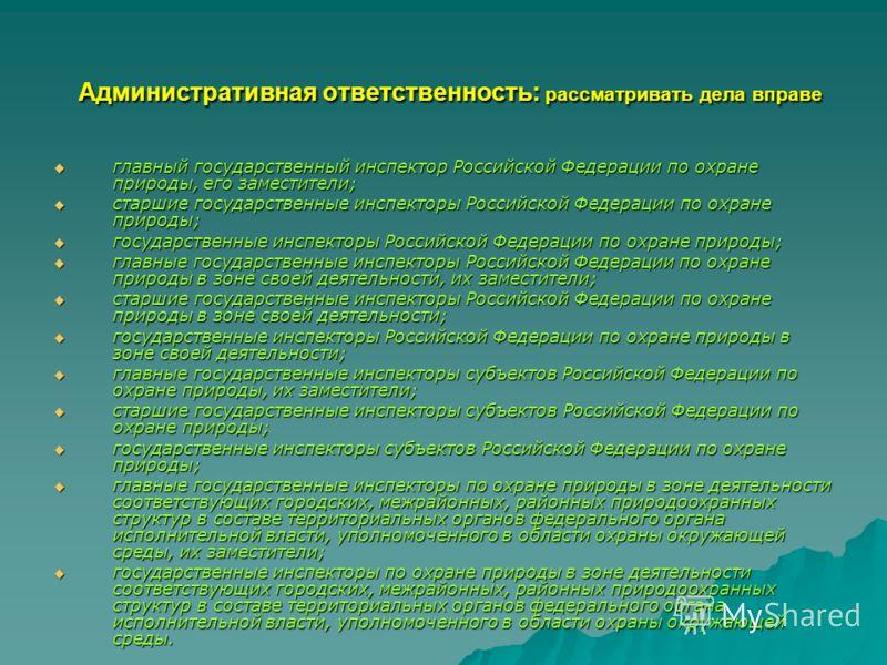 Административная ответственность: рассматривать дела вправе Административная ответственность: рассматривать дела вправе главный государственный инспектор Российской Федерации по охране природы, его заместители; главный государственный инспектор Росси