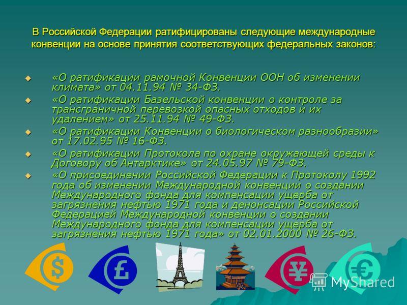 В Российской Федерации ратифицированы следующие международные конвенции на основе принятия соответствующих федеральных законов: «О ратификации рамочной Конвенции ООН об изменении климата» от 04.11.94 34-ФЗ. «О ратификации рамочной Конвенции ООН об из