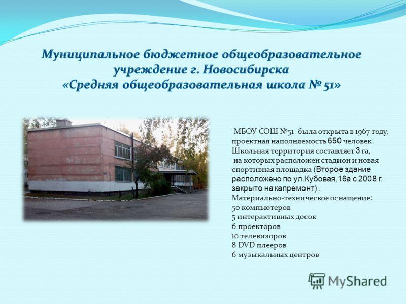МБОУ СОШ 51 была открыта в 1967 году, проектная наполняемость 650 человек. Школьная территория составляет 3 га, на которых расположен стадион и новая спортивная площадка (Второе здание расположено по ул.Кубовая,16а с 2008 г. закрыто на капремонт). Ма