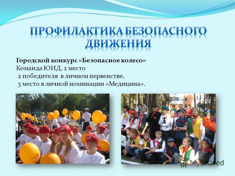 Городской конкурс «Безопасное колесо» Команда ЮИД, 2 место 2 победителя в личном первенстве, 3 место в личной номинации «Медицина».