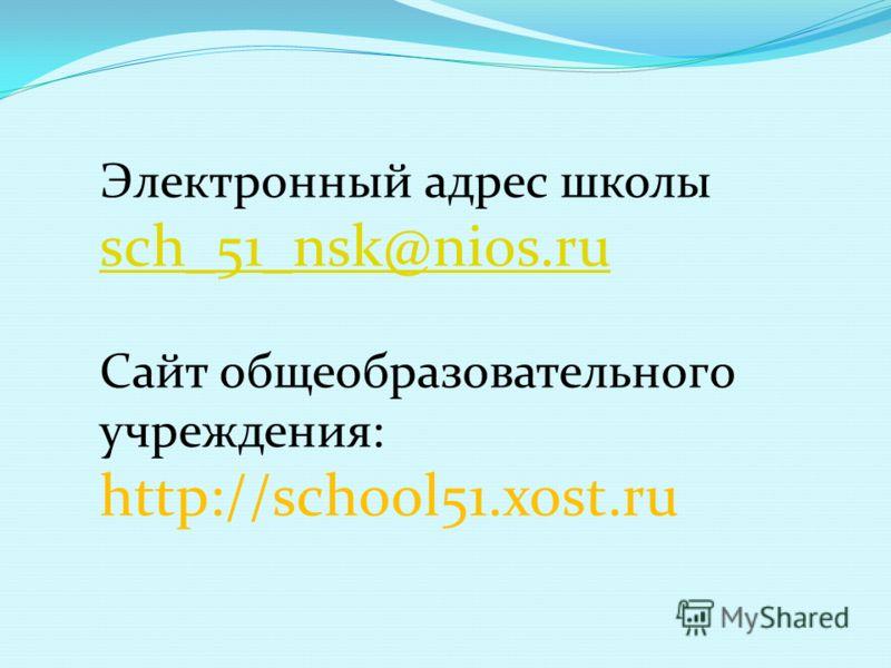 Электронный адрес школы sch_51_nsk@nios.ru sch_51_nsk@nios.ru Сайт общеобразовательного учреждения: http://school51.xost.ru