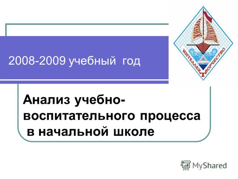 2008-2009 учебный год Анализ учебно- воспитательного процесса в начальной школе