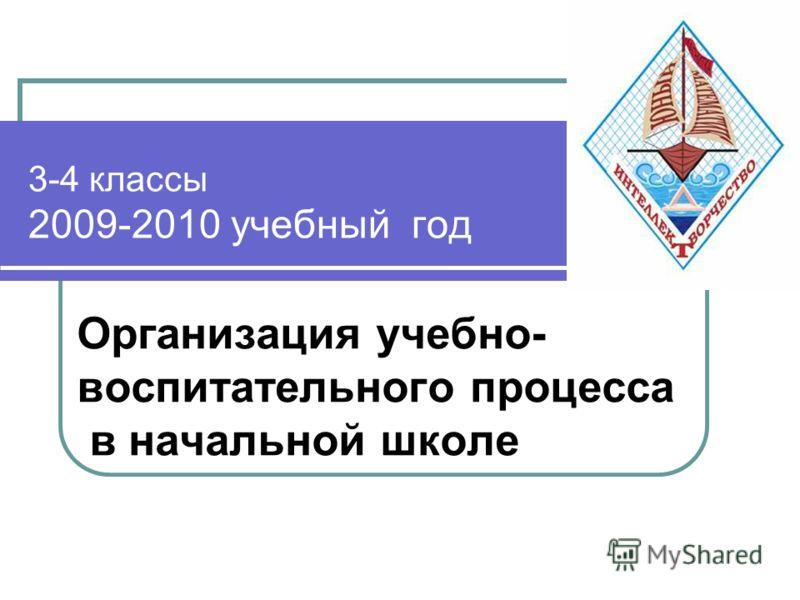 3-4 классы 2009-2010 учебный год Организация учебно- воспитательного процесса в начальной школе
