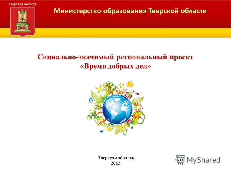 Министерство образования Тверской области Социально-значимый региональный проект «Время добрых дел» Тверская область 2013