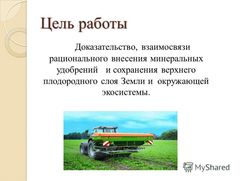 Цель работы Доказательство, взаимосвязи рационального внесения минеральных удобрений и сохранения верхнего плодородного слоя Земли и окружающей экосистемы.
