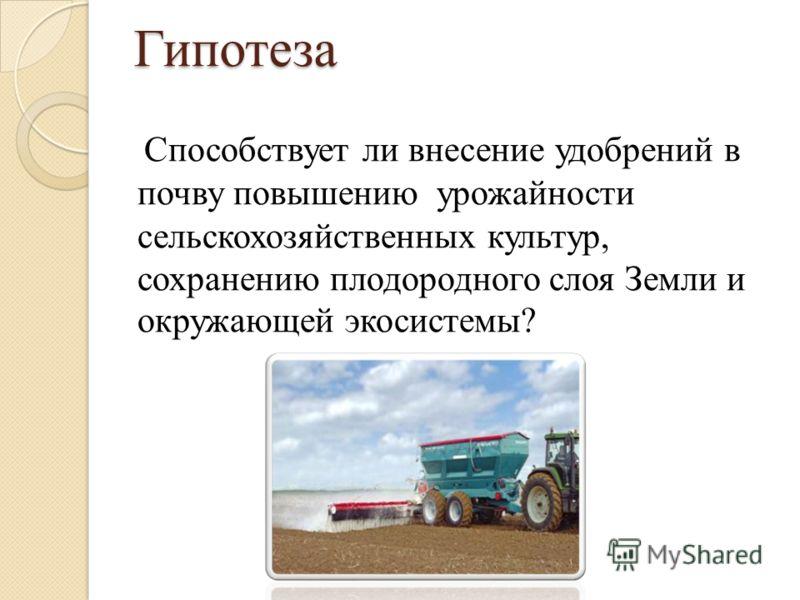 Гипотеза Способствует ли внесение удобрений в почву повышению урожайности сельскохозяйственных культур, сохранению плодородного слоя Земли и окружающей экосистемы?