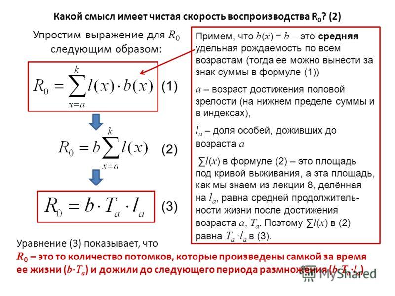 Какой смысл имеет чистая скорость воспроизводства R 0 ? (2) Упростим выражение для R 0 следующим образом: (3) (1) (2) Примем, что b ( x ) = b – это средняя удельная рождаемость по всем возрастам (тогда ее можно вынести за знак суммы в формуле (1)) a
