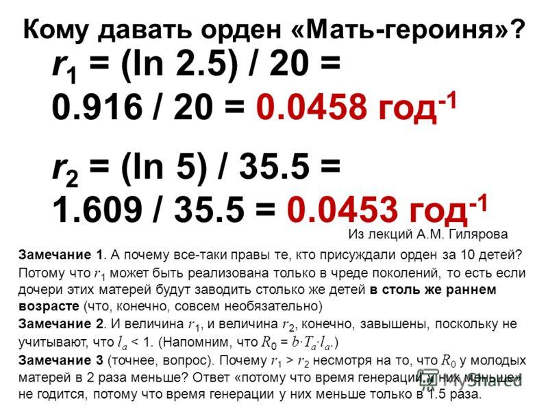 r 1 = (ln 2.5) / 20 = 0.916 / 20 = 0.0458 год -1 r 2 = (ln 5) / 35.5 = 1.609 / 35.5 = 0.0453 год -1 Кому давать орден «Мать-героиня»? Из лекций А.М. Гилярова Замечание 1. А почему все-таки правы те, кто присуждали орден за 10 детей? Потому что r 1 мо