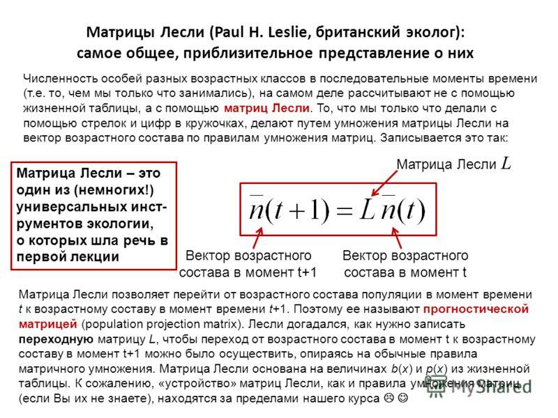 Матрицы Лесли (Paul H. Leslie, британский эколог): самое общее, приблизительное представление о них Численность особей разных возрастных классов в последовательные моменты времени (т.е. то, чем мы только что занимались), на самом деле рассчитывают не