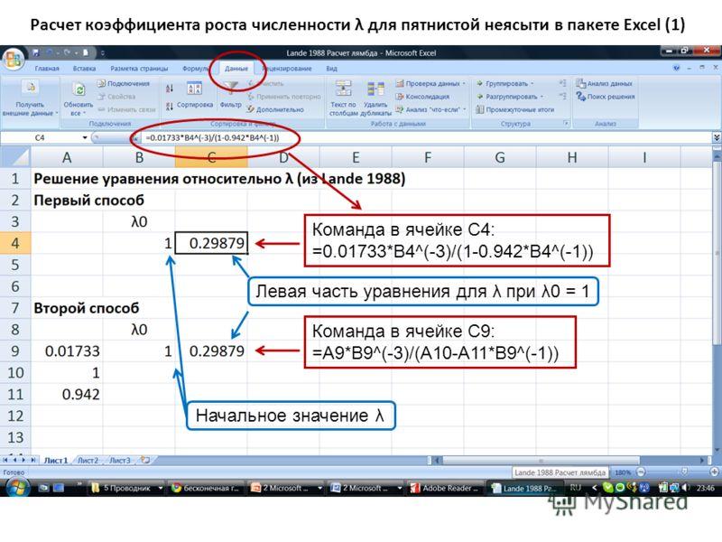 Расчет коэффициента роста численности λ для пятнистой неясыти в пакете Excel (1) Команда в ячейке C4: =0.01733*B4^(-3)/(1-0.942*B4^(-1)) Начальное значение λ Команда в ячейке С9: =A9*B9^(-3)/(A10-A11*B9^(-1)) Левая часть уравнения для λ при λ0 = 1