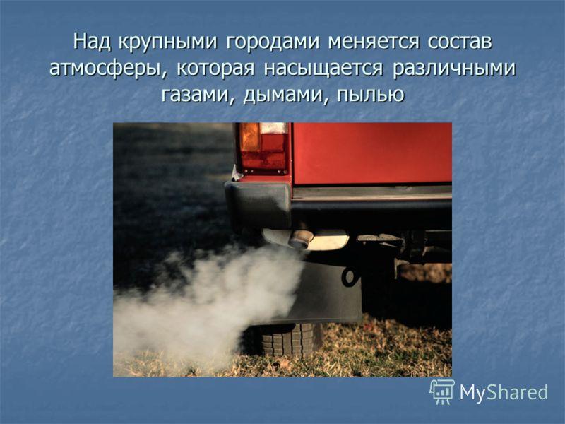 Над крупными городами меняется состав атмосферы, которая насыщается различными газами, дымами, пылью