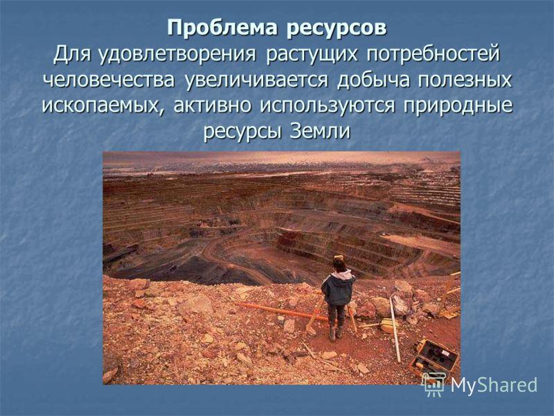 Проблема ресурсов Для удовлетворения растущих потребностей человечества увеличивается добыча полезных ископаемых, активно используются природные ресурсы Земли