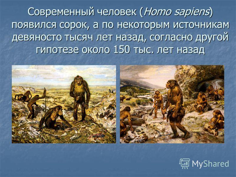 Современный человек (Homo sapiens) появился сорок, а по некоторым источникам девяносто тысяч лет назад, согласно другой гипотезе около 150 тыс. лет назад