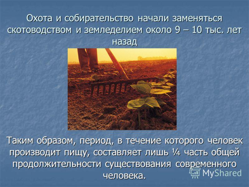 Охота и собирательство начали заменяться скотоводством и земледелием около 9 – 10 тыс. лет назад Таким образом, период, в течение которого человек производит пищу, составляет лишь ¼ часть общей продолжительности существования современного человека.