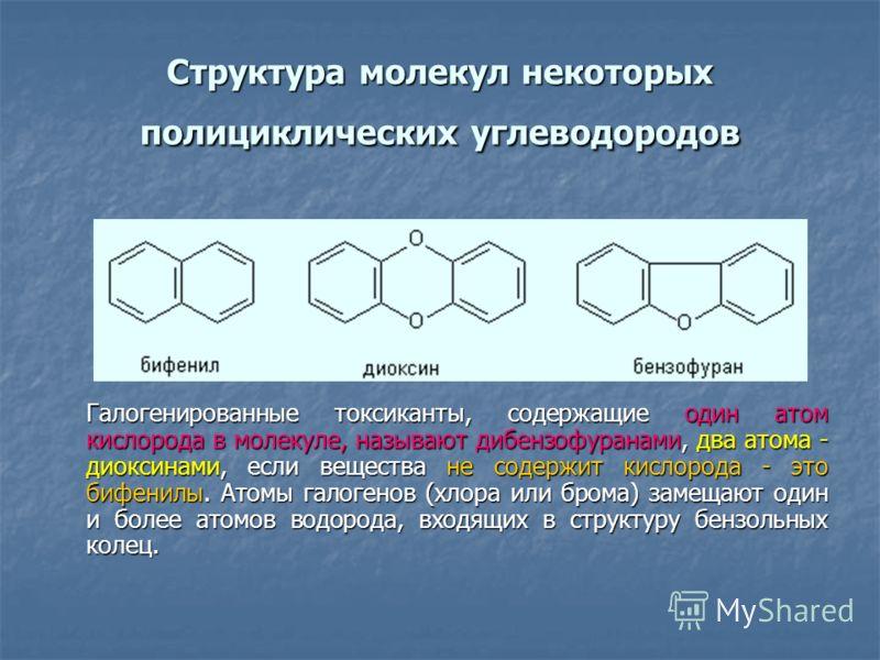 Структура молекул некоторых полициклических углеводородов Галогенированные токсиканты, содержащие один атом кислорода в молекуле, называют дибензофуранами, два атома - диоксинами, если вещества не содержит кислорода - это бифенилы. Атомы галогенов (х