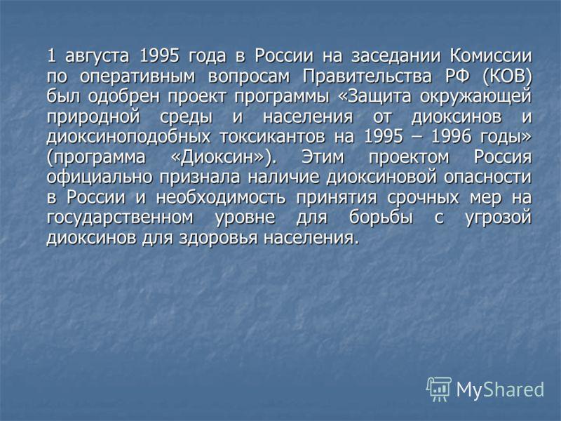1 августа 1995 года в России на заседании Комиссии по оперативным вопросам Правительства РФ (КОВ) был одобрен проект программы «Защита окружающей природной среды и населения от диоксинов и диоксиноподобных токсикантов на 1995 – 1996 годы» (программа