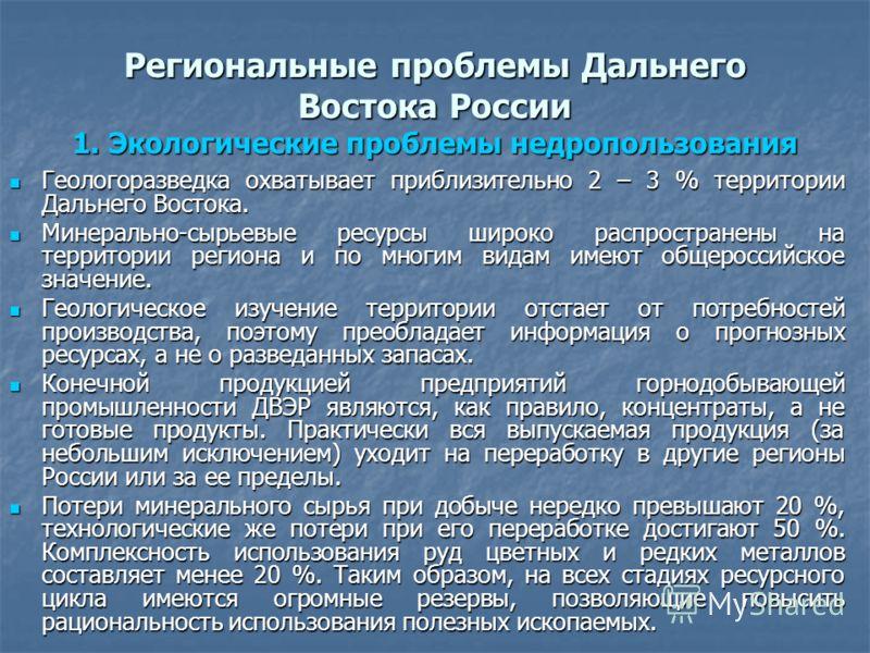 Региональные проблемы Дальнего Востока России 1. Экологические проблемы недропользования Геологоразведка охватывает приблизительно 2 – 3 % территории Дальнего Востока. Геологоразведка охватывает приблизительно 2 – 3 % территории Дальнего Востока. Мин