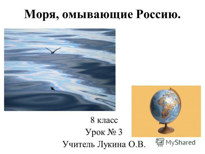 Моря, омывающие Россию. 8 класс Урок 3 Учитель Лукина О.В.