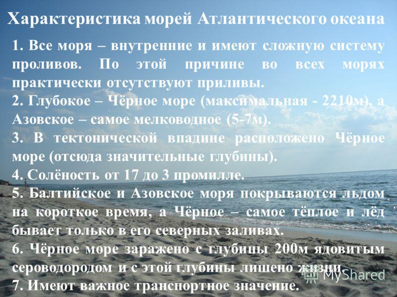 Характеристика морей Атлантического океана 1. Все моря – внутренние и имеют сложную систему проливов. По этой причине во всех морях практически отсутствуют приливы. 2. Глубокое – Чёрное море (максимальная - 2210м), а Азовское – самое мелководное (5-7