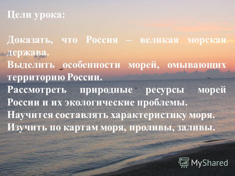 Цели урока: Доказать, что Россия – великая морская держава. Выделить особенности морей, омывающих территорию России. Рассмотреть природные ресурсы морей России и их экологические проблемы. Научится составлять характеристику моря. Изучить по картам мо