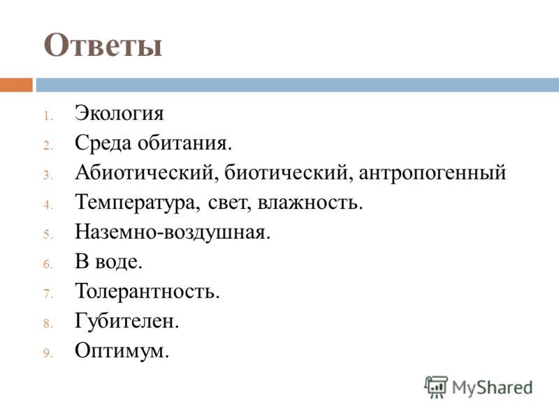 Ответы 1. Экология 2. Среда обитания. 3. Абиотический, биотический, антропогенный 4. Температура, свет, влажность. 5. Наземно-воздушная. 6. В воде. 7. Толерантность. 8. Губителен. 9. Оптимум.
