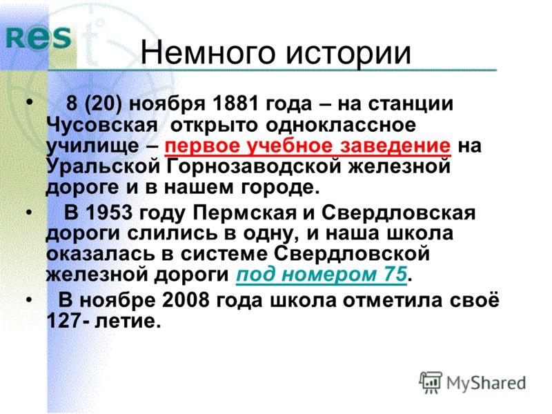 Немного истории 8 (20) ноября 1881 года – на станции Чусовская открыто одноклассное училище – первое учебное заведение на Уральской Горнозаводской железной дороге и в нашем городе. В 1953 году Пермская и Свердловская дороги слились в одну, и наша шко