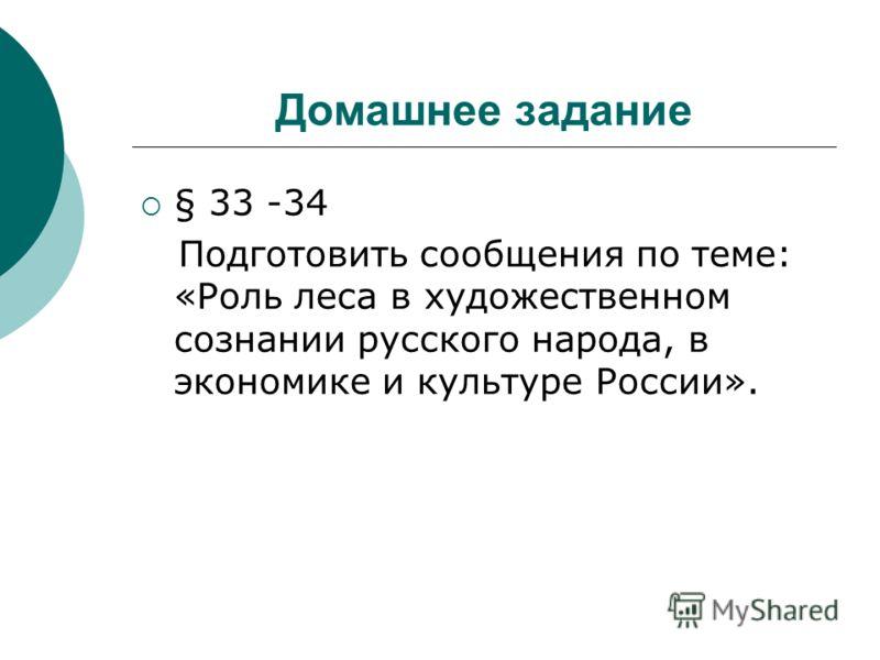 Домашнее задание § 33 -34 Подготовить сообщения по теме: «Роль леса в художественном сознании русского народа, в экономике и культуре России».